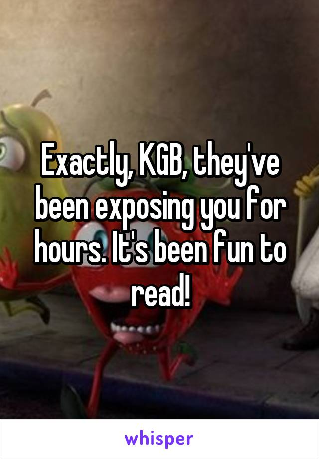 Exactly, KGB, they've been exposing you for hours. It's been fun to read!