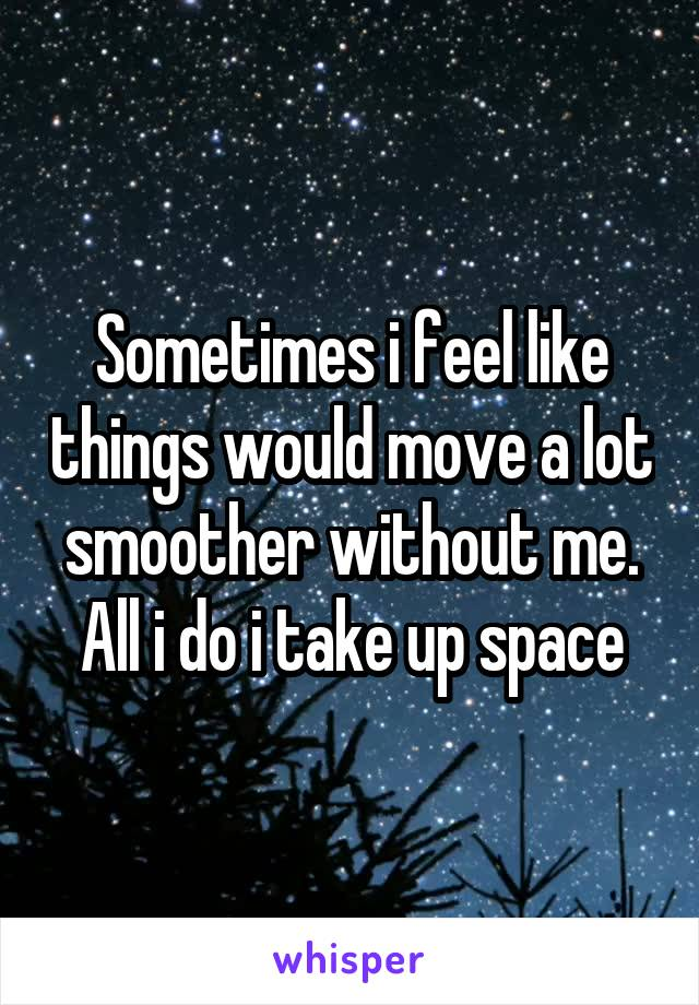 Sometimes i feel like things would move a lot smoother without me. All i do i take up space