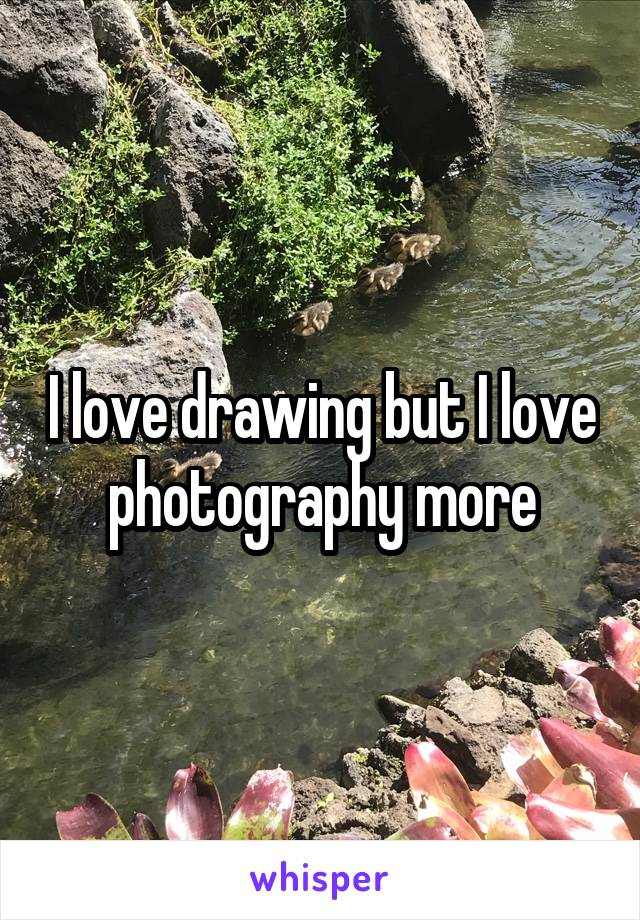 I love drawing but I love photography more