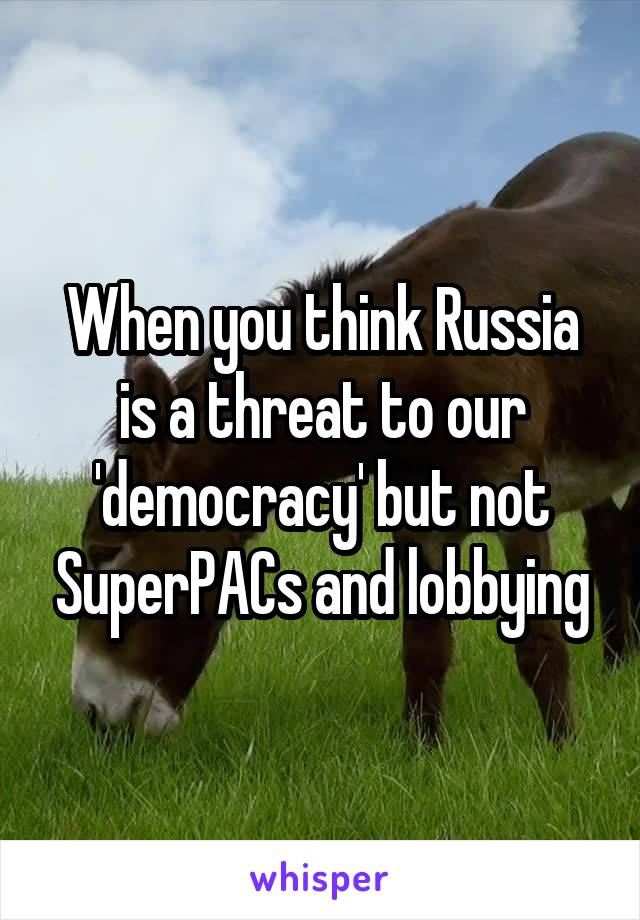 When you think Russia is a threat to our 'democracy' but not SuperPACs and lobbying