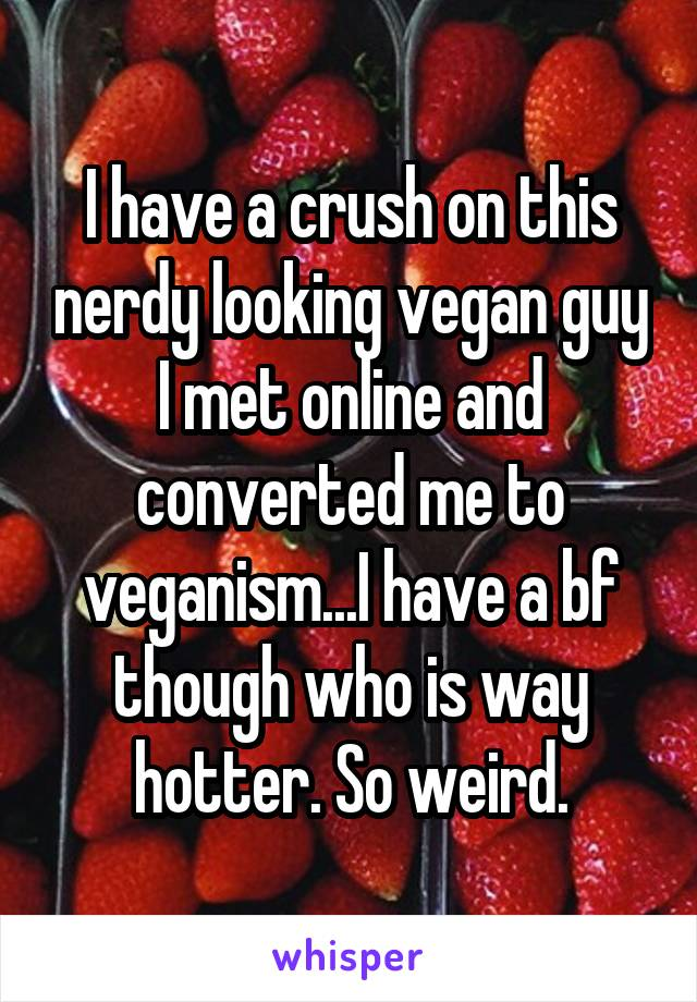 I have a crush on this nerdy looking vegan guy I met online and converted me to veganism...I have a bf though who is way hotter. So weird.