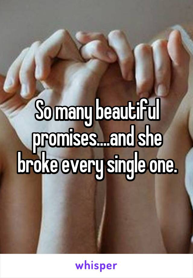 So many beautiful promises....and she broke every single one.