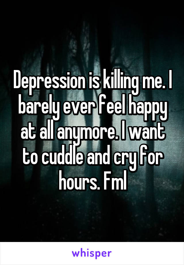 Depression is killing me. I barely ever feel happy at all anymore. I want to cuddle and cry for hours. Fml