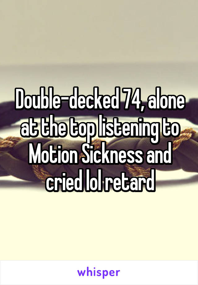Double-decked 74, alone at the top listening to Motion Sickness and cried lol retard