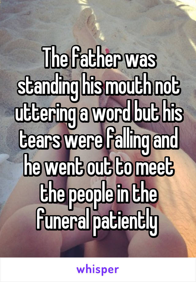 The father was standing his mouth not uttering a word but his tears were falling and he went out to meet the people in the funeral patiently