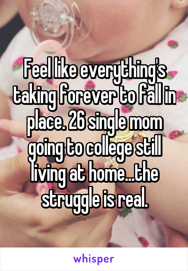 Feel like everything's taking forever to fall in place. 26 single mom going to college still living at home...the struggle is real.