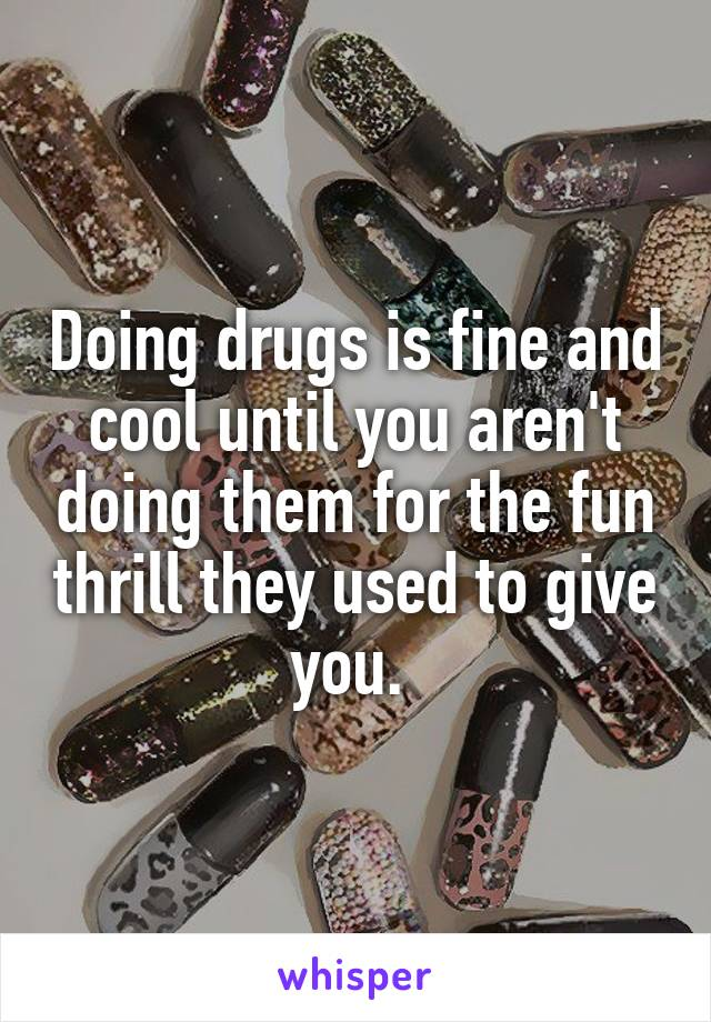 Doing drugs is fine and cool until you aren't doing them for the fun thrill they used to give you.