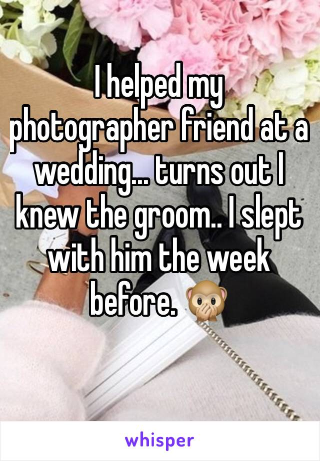 I helped my photographer friend at a wedding... turns out I knew the groom.. I slept with him the week before. 🙊