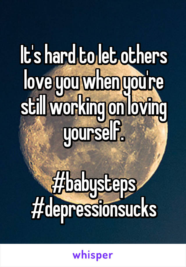 It's hard to let others love you when you're still working on loving yourself.  #babysteps #depressionsucks