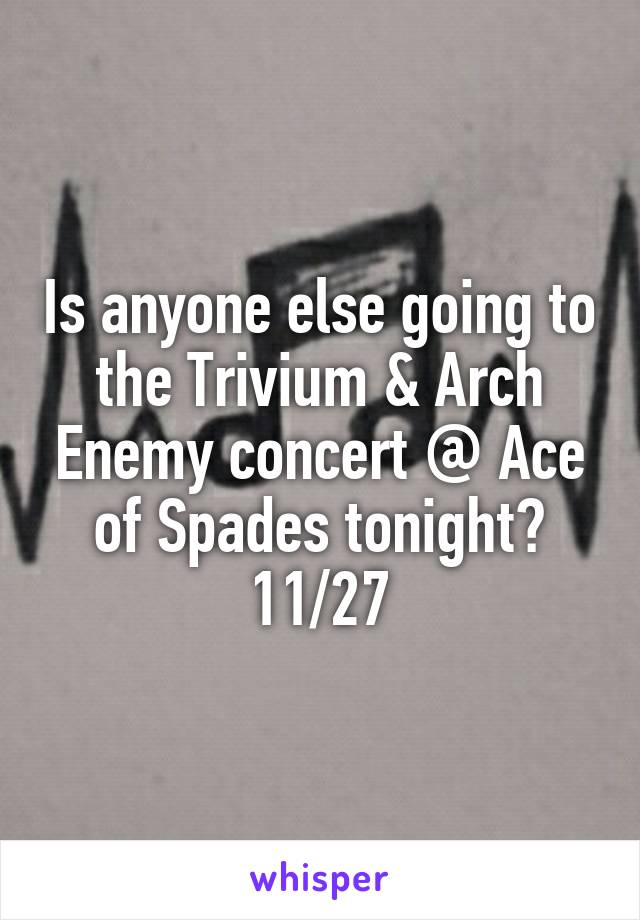 Is anyone else going to the Trivium & Arch Enemy concert @ Ace of Spades tonight? 11/27