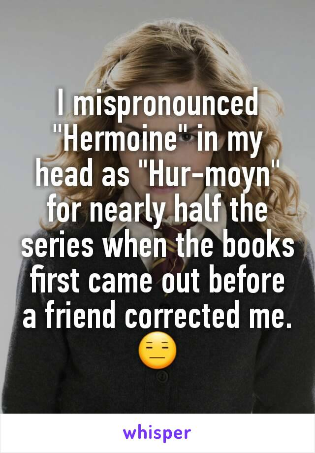 "I mispronounced  ""Hermoine"" in my head as ""Hur-moyn"" for nearly half the series when the books first came out before a friend corrected me. 😑"