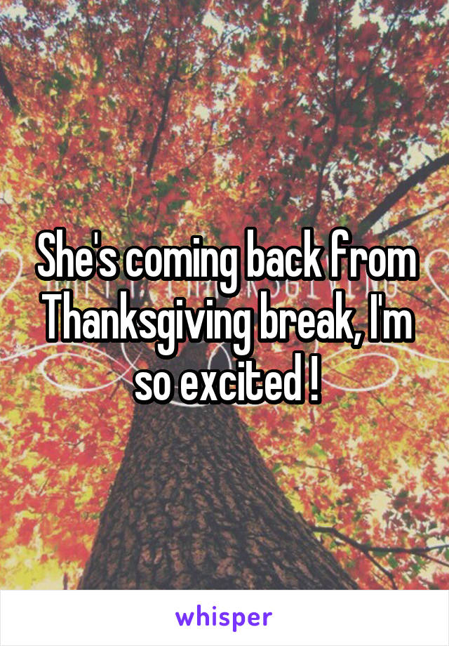 She's coming back from Thanksgiving break, I'm so excited !