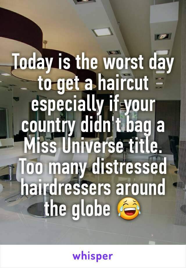 Today is the worst day to get a haircut especially if your country didn't bag a Miss Universe title. Too many distressed hairdressers around the globe 😂