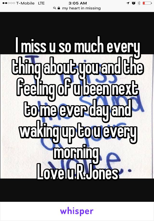 I miss u so much every thing about you and the feeling of u been next to me ever day and waking up to u every morning  Love u R.Jones