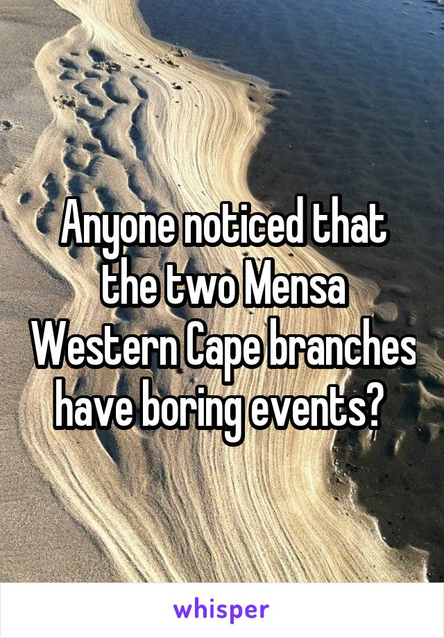 Anyone noticed that the two Mensa Western Cape branches have boring events?