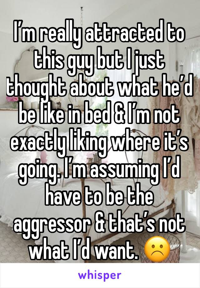 I'm really attracted to this guy but I just thought about what he'd be like in bed & I'm not exactly liking where it's going. I'm assuming I'd have to be the aggressor & that's not what I'd want. ☹️