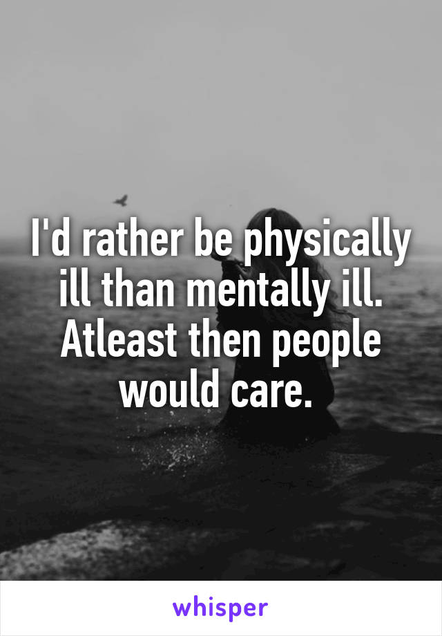 I'd rather be physically ill than mentally ill. Atleast then people would care.