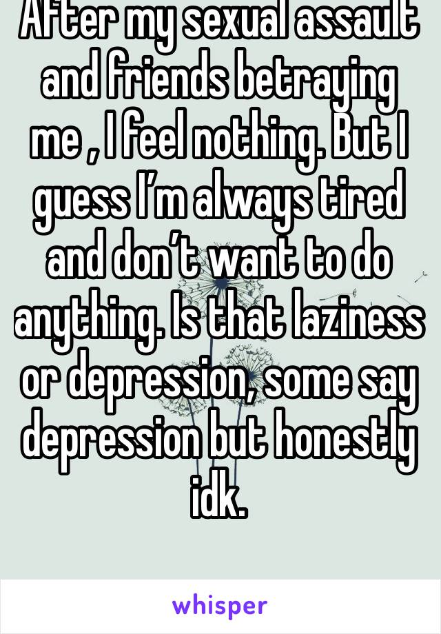 After my sexual assault and friends betraying me , I feel nothing. But I guess I'm always tired and don't want to do anything. Is that laziness or depression, some say depression but honestly idk.