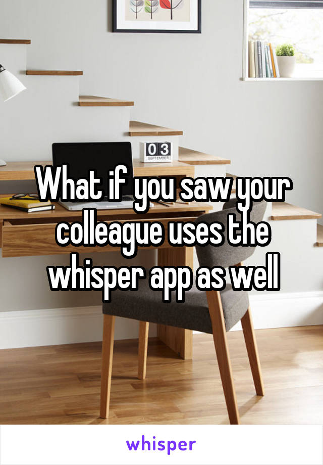 What if you saw your colleague uses the whisper app as well