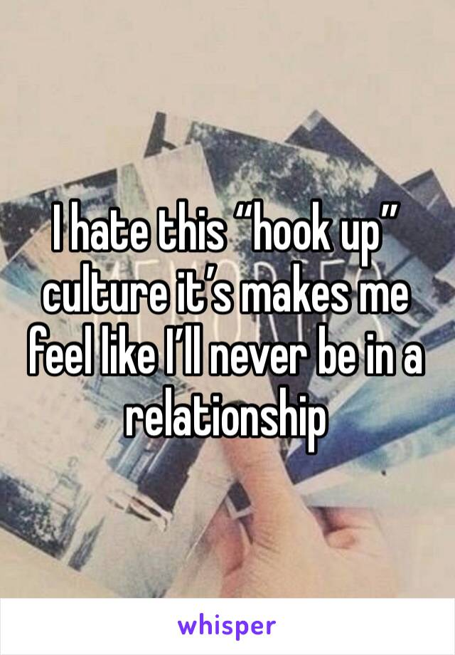 "I hate this ""hook up"" culture it's makes me feel like I'll never be in a relationship"
