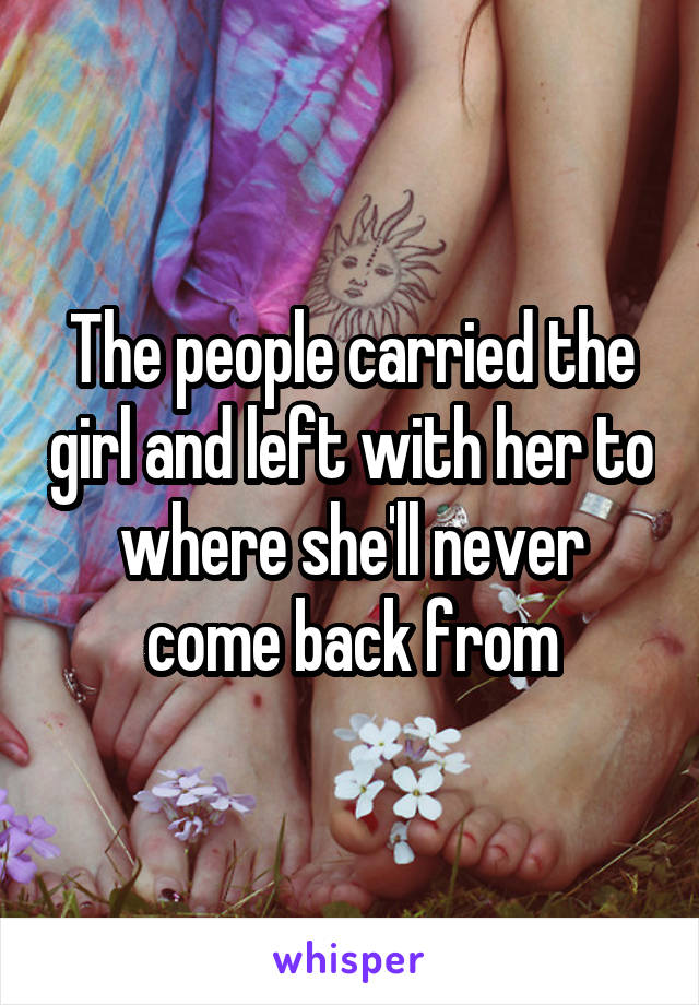 The people carried the girl and left with her to where she'll never come back from