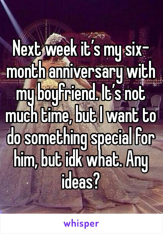 Next week it's my six-month anniversary with my boyfriend. It's not much time, but I want to do something special for him, but idk what. Any ideas?