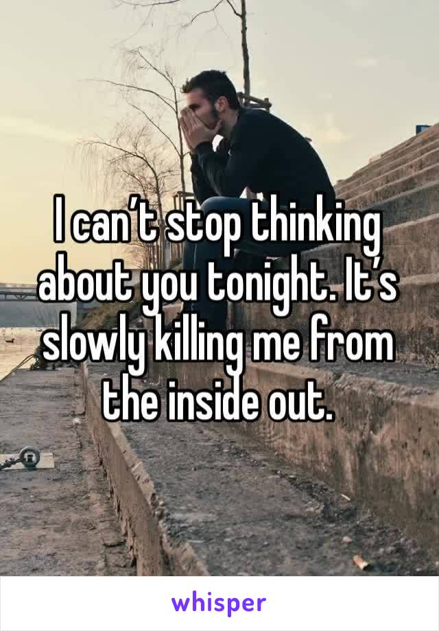 I can't stop thinking about you tonight. It's slowly killing me from the inside out.