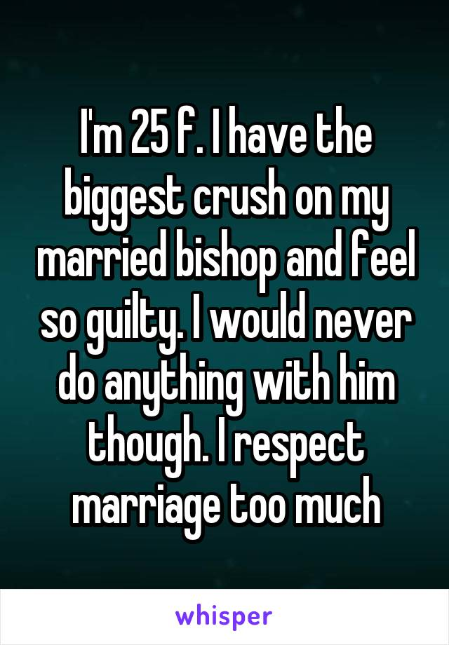 I'm 25 f. I have the biggest crush on my married bishop and feel so guilty. I would never do anything with him though. I respect marriage too much