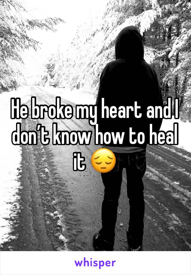 He broke my heart and I don't know how to heal it 😔
