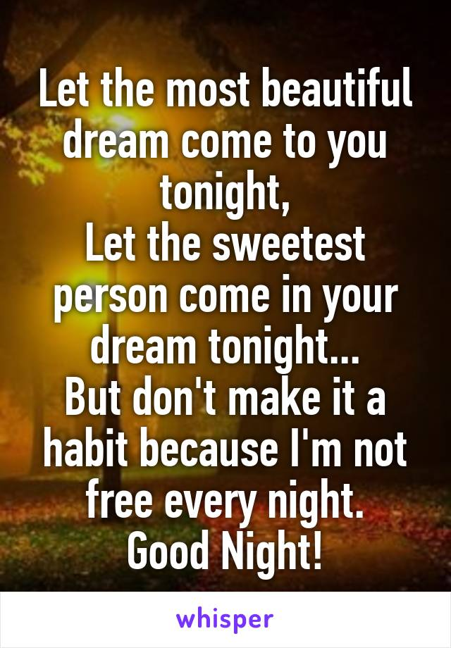 Let the most beautiful dream come to you tonight, Let the sweetest person come in your dream tonight... But don't make it a habit because I'm not free every night. Good Night!