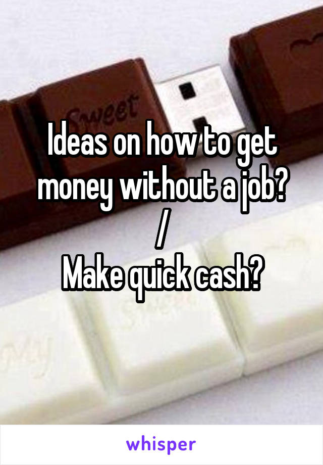 Ideas on how to get money without a job? / Make quick cash?