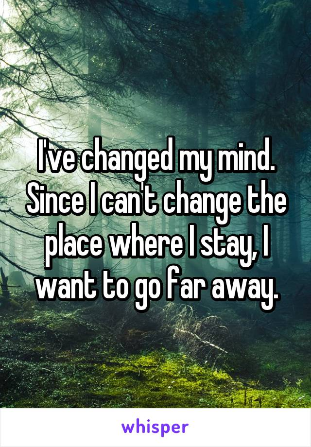 I've changed my mind. Since I can't change the place where I stay, I want to go far away.