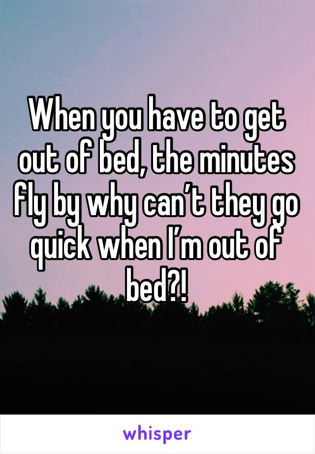 When you have to get out of bed, the minutes fly by why can't they go quick when I'm out of bed?!
