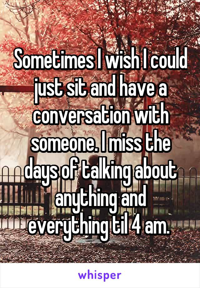 Sometimes I wish I could just sit and have a conversation with someone. I miss the days of talking about anything and everything til 4 am.