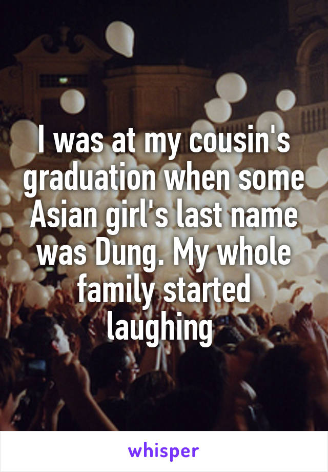 I was at my cousin's graduation when some Asian girl's last name was Dung. My whole family started laughing