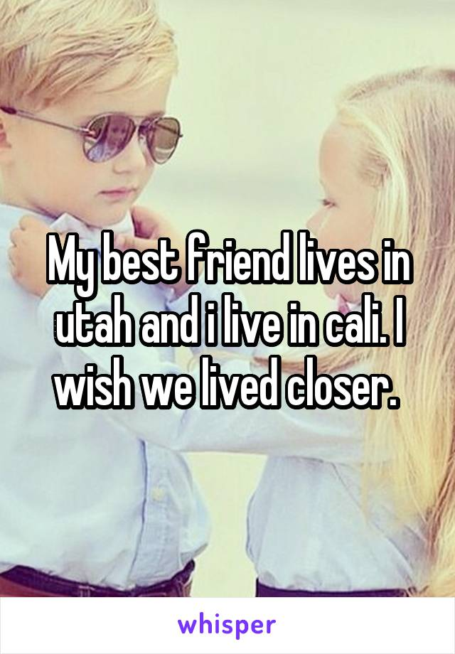 My best friend lives in utah and i live in cali. I wish we lived closer.