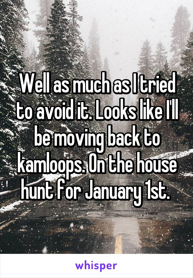 Well as much as I tried to avoid it. Looks like I'll be moving back to kamloops. On the house hunt for January 1st.