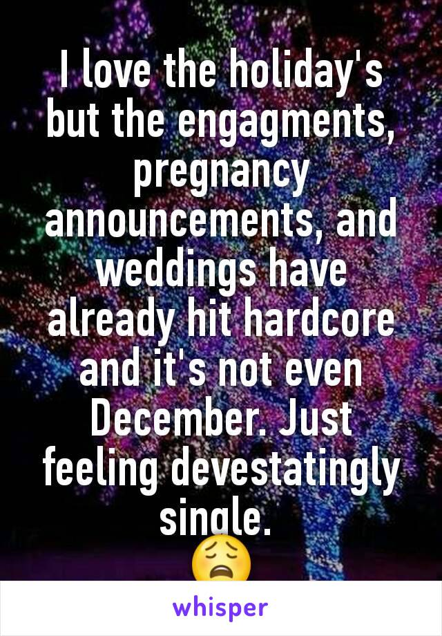 I love the holiday's but the engagments, pregnancy announcements, and weddings have already hit hardcore and it's not even December. Just feeling devestatingly single.  😩