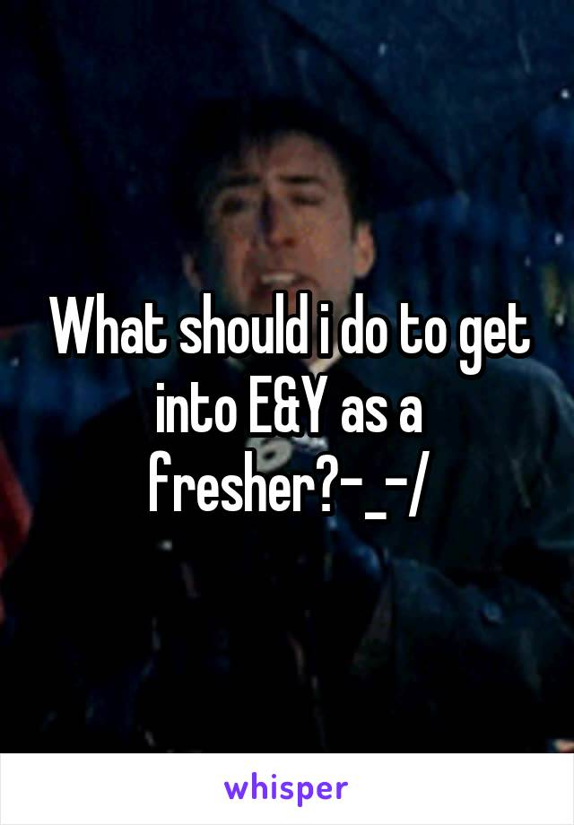 What should i do to get into E&Y as a fresher?\-_-/