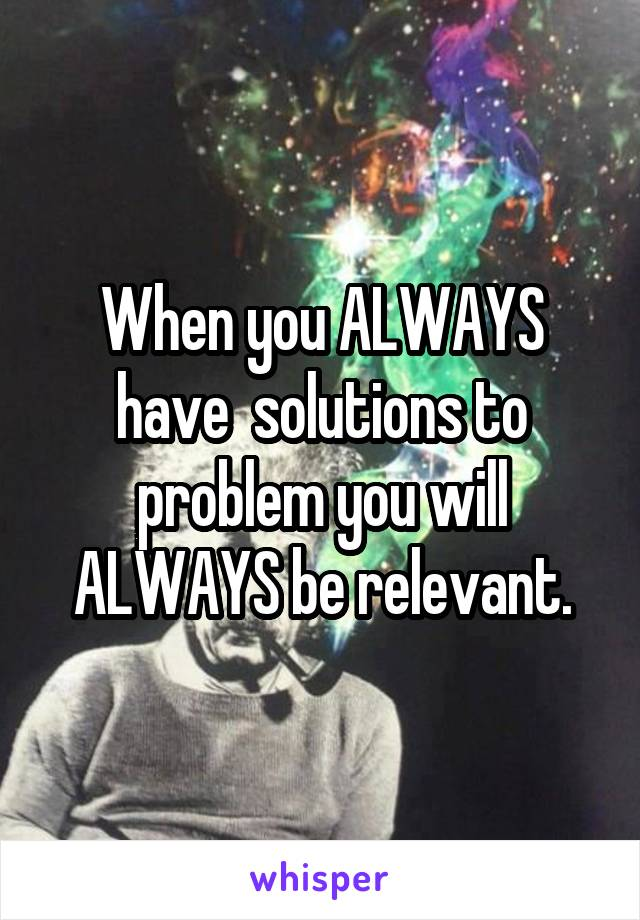 When you ALWAYS have  solutions to problem you will ALWAYS be relevant.