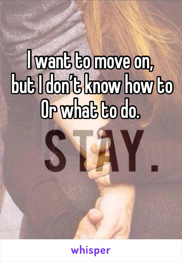I want to move on,  but I don't know how to Or what to do.