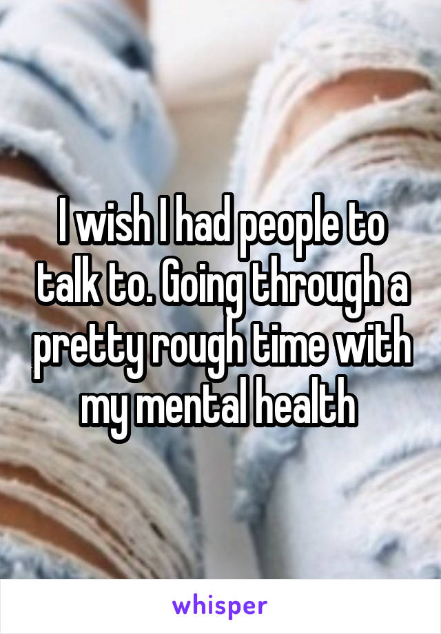 I wish I had people to talk to. Going through a pretty rough time with my mental health