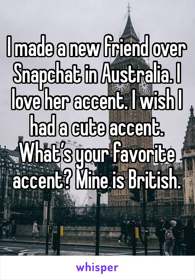 I made a new friend over Snapchat in Australia. I love her accent. I wish I had a cute accent.  What's your favorite accent? Mine is British.