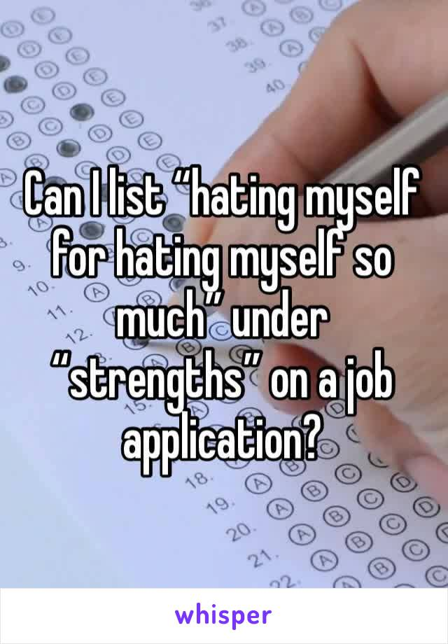 "Can I list ""hating myself for hating myself so much"" under ""strengths"" on a job application?"