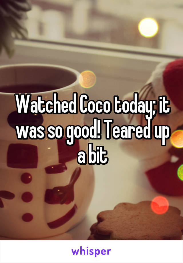 Watched Coco today; it was so good! Teared up a bit
