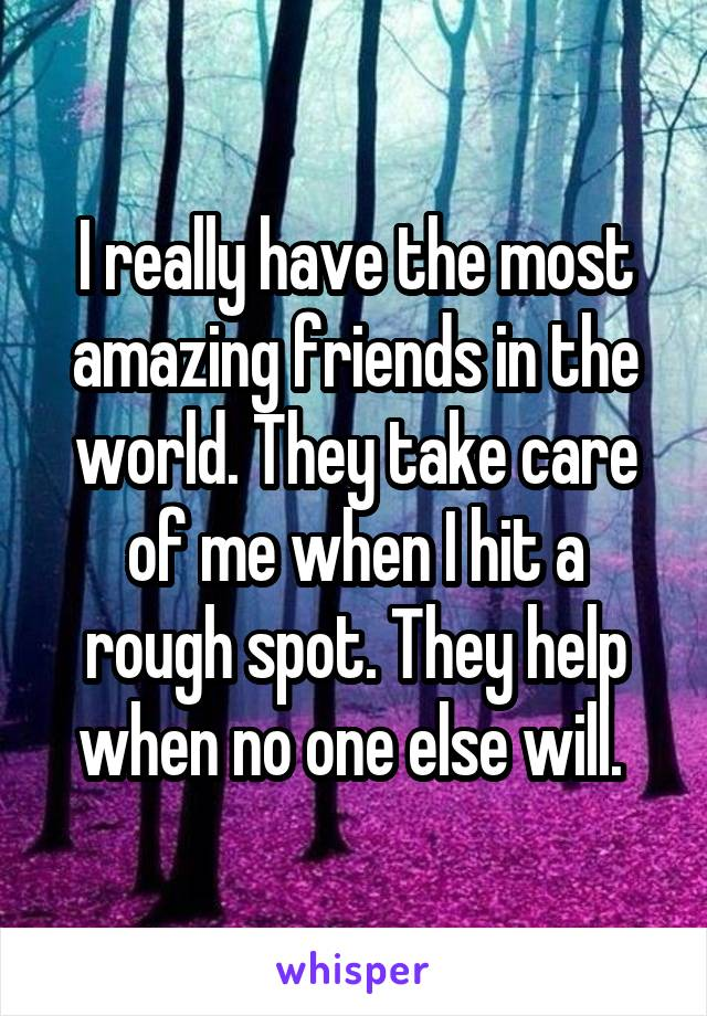 I really have the most amazing friends in the world. They take care of me when I hit a rough spot. They help when no one else will.
