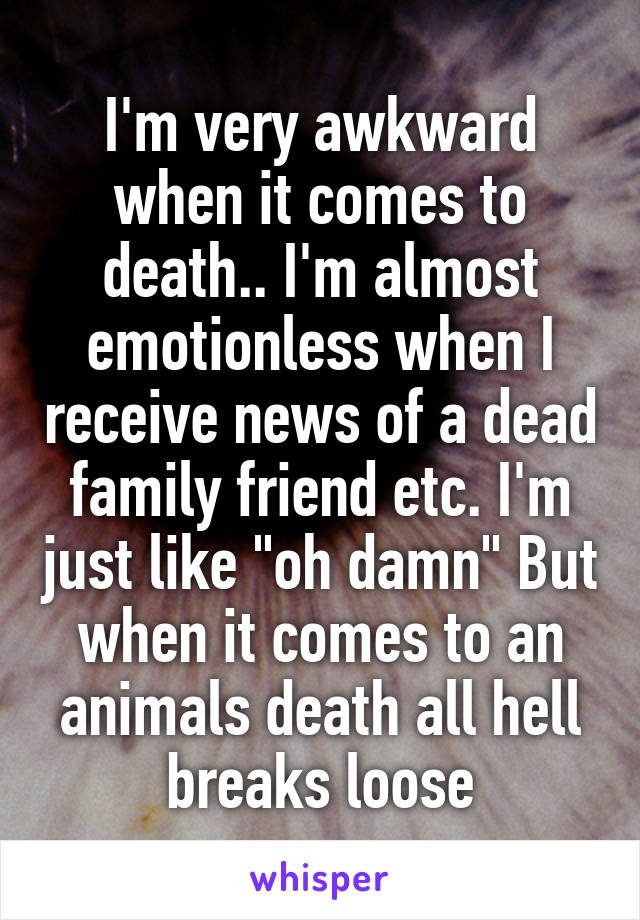 "I'm very awkward when it comes to death.. I'm almost emotionless when I receive news of a dead family friend etc. I'm just like ""oh damn"" But when it comes to an animals death all hell breaks loose"