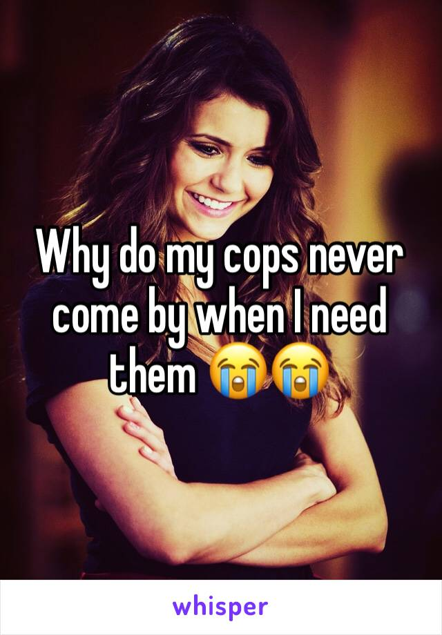 Why do my cops never come by when I need them 😭😭