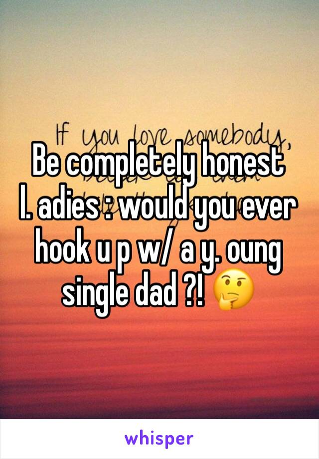 Be completely honest      l. adies : would you ever hook u p w/ a y. oung single dad ?! 🤔