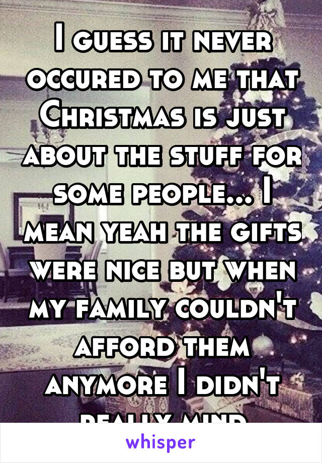I guess it never occured to me that Christmas is just about the stuff for some people... I mean yeah the gifts were nice but when my family couldn't afford them anymore I didn't really mind